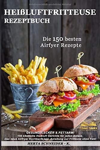 Heißluftfritteuse Rezeptbuch: GESUND, LECKER & FETTARM! 150 köstliche Heißluft Gerichte...