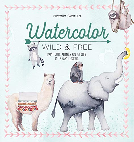Watercolor Wild and Free: Paint cute animals and wildlife in 12 easy lessons