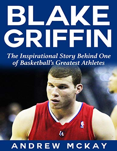 Blake Griffin: The Inspirational Story Behind One of Basketball's Greatest Athletes (English Edition)
