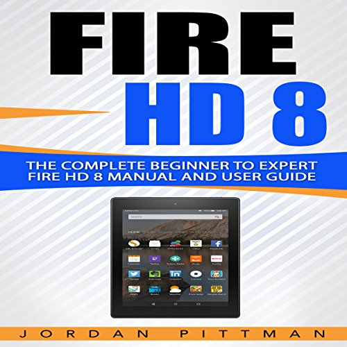 Fire HD 8: The Complete Beginner to Expert Fire HD 8 Manual and User Guide audiobook cover art