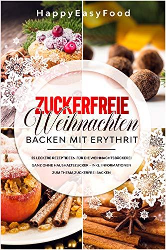 Zuckerfreie Weihnachten - Backen mit Erythrit: 55 leckere Rezeptideen für die Weihnachtsbäckerei ganz ohne Haushaltszucker inkl. Informationen zum Thema Zuckerfrei backen