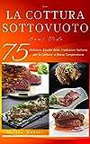 Ricette: La Cottura sottovuoto - Sous Vide - 75 Deliziose ricette della tradizione italiana per la cottura a bassa temperatura - Ricette passo passo ad una nuova tecnica di cottura