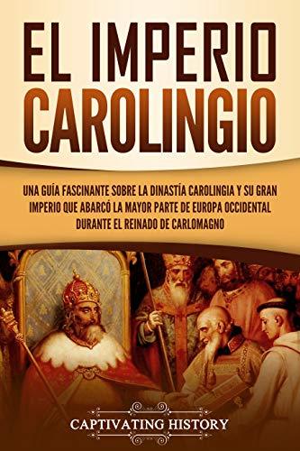 El Imperio carolingio: Una guía fascinante sobre la Dinastía carolingia y su gran imperio que abarcó la mayor parte de Europa Occidental durante el reinado de Carlomagno