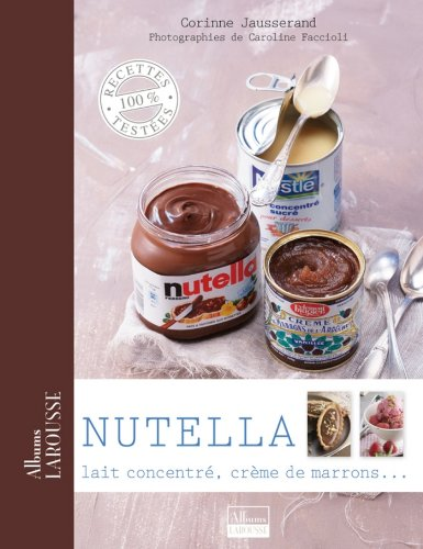Nutella, lait concentré, crème de marrons ... (Albums Larousse) (French Edition)