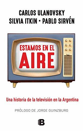 Estamos en el aire: Una historia de la televisión en la Argentina eBook: Ulanovsky, Carlos, Sirvén, Pablo, Itkin, Silvia: Amazon.es: Tienda Kindle