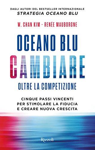 Oceano blu: cambiare. Oltre la competizione. Cinque passi vincenti per stimolare la fiducia e creare nuova crescita