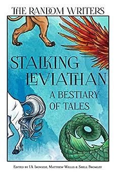 Stalking Leviathan - A Bestiary of Tales (Random Anthologies Book 3) by [Gail Jack, M.E. Vaughan, Martin J. Gilbert, James Bicheno, Matthew Willis, Shell Bromley, L. Wilson, Karen Ginnane, J.A. Ironside, William Angelo]