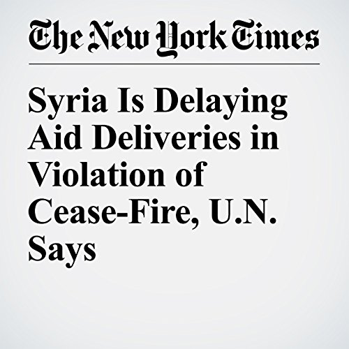 Syria Is Delaying Aid Deliveries in Violation of Cease-Fire, U.N. Says cover art
