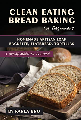 Clean Eating Bread Baking for Beginners: Homemade Artisan Loaf, Baguette, Flatbread, Tortillas. + Bread Machine Recipes (Clean Eating Recipes) (English Edition)
