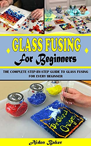 GLASS FUSING FOR BEGINNERS: The Complete Step-By-Step Guide To Glass Fusing For Every Beginner (English Edition)