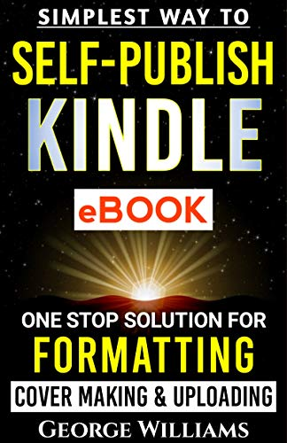 SIMPLEST WAY TO SELF-PUBLISH KINDLE EBOOK: One Stop Solution for FORMATTING Cover Making & Uploading by [GEORGE WILLIAMS]