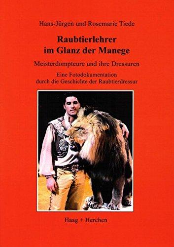 Raubtierlehrer im Glanz der Manege: Meisterdompteure und ihre Dressuren. Eine Fotodokumentation durch die Geschichte der Raubtierdressur