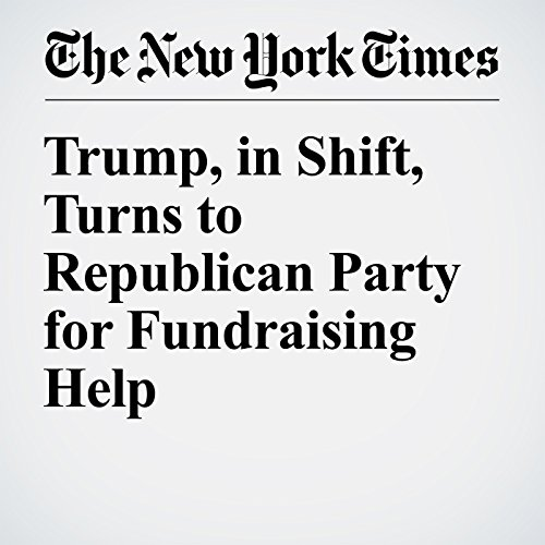 Trump, in Shift, Turns to Republican Party for Fundraising Help cover art