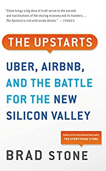 The Upstarts: How Uber, Airbnb, and the Killer Companies of the New Silicon Valley Are Changing the World by [Brad Stone]