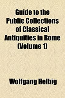 Guide to the Public Collections of Classical Antiquities in Rome (Volume 1)