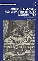 Authority, Gender, and Midwifery in Early Modern Italy: Contested Deliveries (The History of Medicine in Context)