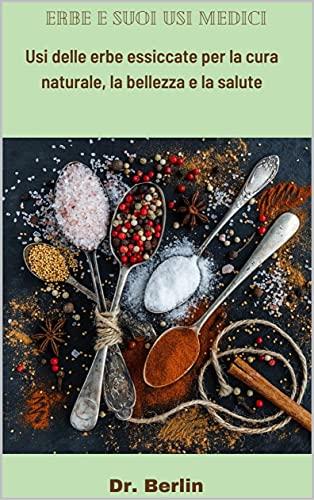 Erbe e suoi usi medici: Usi delle erbe essiccate per la cura naturale, la bellezza e la salute (Italian Edition)
