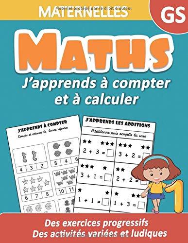 Maths Maternelles GS : J'apprends à compter et à calculer   Des exercices progressifs , des activités variées et ludiques: Un cahier d'activités de ... , additions pour progresser rapidement