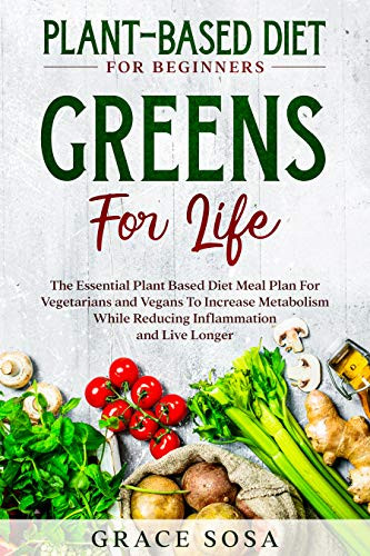Plant Based Diet For Beginners: Greens For Life - The Essential Plant Based Diet Meal Plan For Vegetarians and Vegans To Increase Metabolism While Reducing ... and Live Longer (English Edition)
