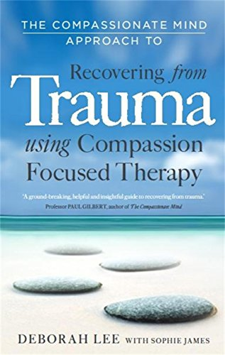 The Compassionate Mind Approach to Recovering from Trauma: Using Compassion Focused Therapy by [Deborah Lee, James, Sophie,]