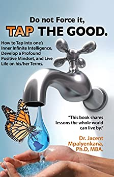 Do not Force it, TAP THE GOOD.: How to Tap into one's Inner Infinite Intelligence, Develop a Profound Positive Mindset, and Live Life on his/her Terms. by [Jacent Mpalyenkana]