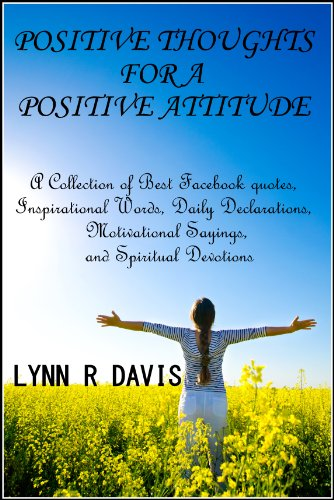 Positive Thoughts For A Positive Attitude: A Collection of Best Facebook quotes, Inspirational Words, Daily Declarations, Motivational Sayings, and Spiritual Devotions (Spiritual Self Help)
