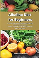 Alkaline Diet for Beginners: A stress-free meal plan with easy recipes to heal the immune system Friendly recipes to reverse the disease and regain total health