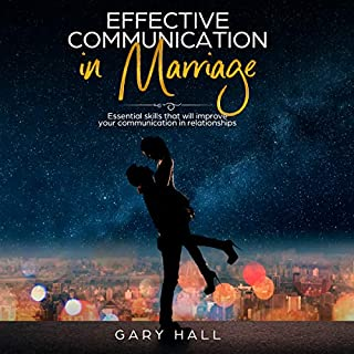 Effective Communication in Marriage: Essential Skills That Will Improve Your Communication in Relationships                   By:                                                                                                                                 Gary Hall                               Narrated by:                                                                                                                                 Scott Miller                      Length: 1 hr and 26 mins     31 ratings     Overall 4.7
