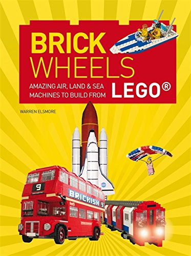 Brick Wheels: Amazing Air, Land & Sea Machines to Build from LEGO
