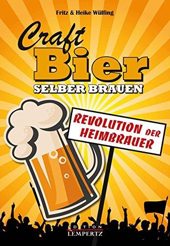 Craft-Bier selber brauen: Revolution der Heimbrauer: Das Handbuch für den Heimbrauer und Biergenießer