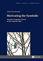 Motivating the Symbolic: Towards a Cognitive Theory of the Linguistic Sign (Sounds - Meaning - Communication)