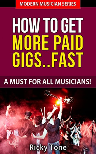 How To Get More Paid Gigs... Fast - A Must For All Musicians! (Modern Musician Series Book 4)