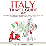 Italy Travel Guide 2020: The Essential Guide to Learn About the History, Art, Culture, and Cuisine of the Most Beautiful Italian Cities