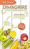 Dimagrire e non ingrassare più: Scopri i segreti per raggiungere il peso forma e mantenerlo, i consigli su come rimediare agli sgarri e 3 diete per perdere peso, depurare e sgonfiare, incluse ricette