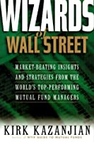 Wizards of Wall Street: Market-Beating Insights and Strategies from the Worlds Top-Performing Mutual Fund Managers