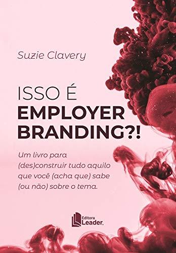 Isso É Employer Branding? Um Livro Para (des)construir Tudo Aquilo Que Você (acha Que) Sabe (ou Não) Sobre O Tema