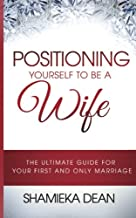 Positioning Yourself to be a Wife: The Ultimate Guide to your First and Only Marriage