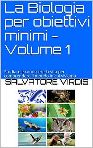 La Biologia per obiettivi minimi - Volume 1: Studiare e conoscere la vita per comprendere il mondo in cui viviamo