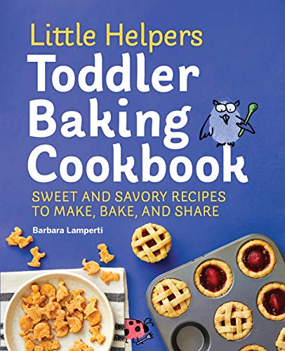 Little Helpers Toddler Baking Cookbook: Sweet and Savory Recipes to Make, Bake, and Share (Little Helpers Toddler Cookbook series)