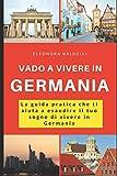 Vado a vivere in Germania: La guida pratica che ti aiuta a esaudire il tuo sogno di vivere in Germania