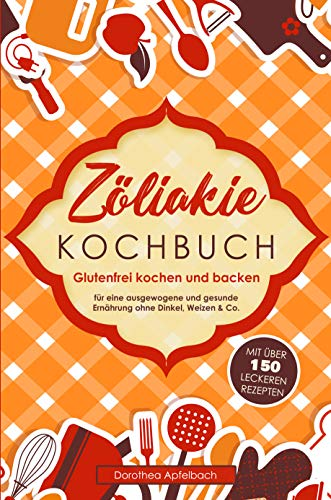 Zöliakie Kochbuch: Glutenfrei kochen und backen - mit über 150 leckeren Rezepten für eine ausgewogene, glutenfreie & gesunde Ernährung ohne Dinkel, Weizen & Co. - auch für Kinder & die ganze Familie