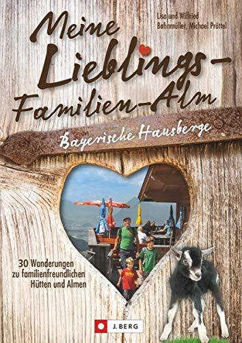 Wanderführer Almen: Meine Lieblings-Familien-Alm Bayerische Hausberge. 30 Wanderungen zu familienfreundlichen Hütten und Almen. Lieblings-Hütten für Wanderungen mit der Familie.