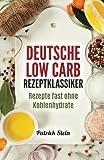 Deutsche Low Carb Rezeptklassiker: Rezepte fast ohne Kohlenhydrate - Patrick Stein