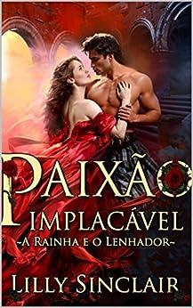 Paixão Implacável: A Rainha e o Lenhador (Portuguese Edition) by [Lilly Sinclair]