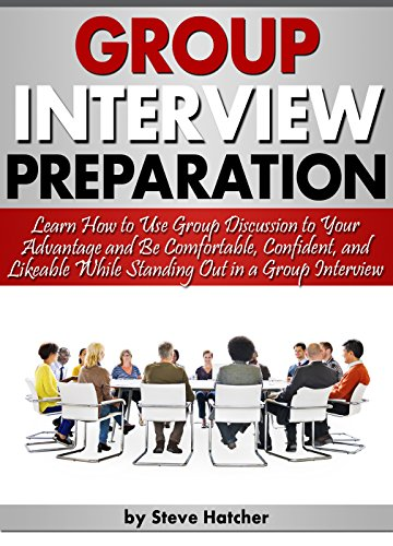 Group Interview Preparation: Learn How to Use Group Discussion to Your Advantage and Be Comfortable, Confident, and Likeable While Standing Out in a Group Interview