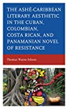 Ashé-Caribbean Literary Aesthetic in the Cuban, Colombian, Costa Rican, and Panamanian Novel of Resistance (English Edition)