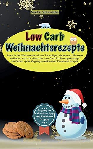 Low Carb Weihnachtsrezepte: Auch in der Weihnachtszeit zur Traumfigur, abnehmen, Muskeln aufbauen und vor allem das Low Carb Ernährungskonzept verstehen - plus Zugang zu exklusiver Facebook Gruppe