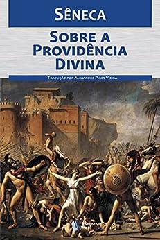 Sobre a providência divina: Por que infortúnios atingem os homens de bem, mesmo existindo a providência por [Sêneca, Alexandre Pires Vieira]