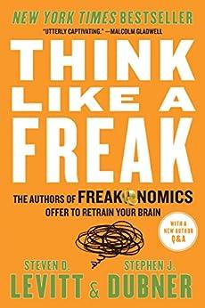 Think Like a Freak: The Authors of Freakonomics Offer to Retrain Your Brain by [Steven D. Levitt, Stephen J. Dubner]