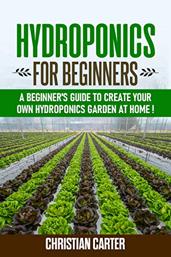 Hydroponics for beginners: A Beginner's Guide to Create Your Own Hydroponics Garden at Home (English Edition)
